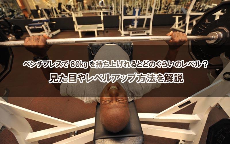 ベンチプレスで80kgを持ち上げれるとどのぐらいのレベル?見た目やレベルアップ方法を解説